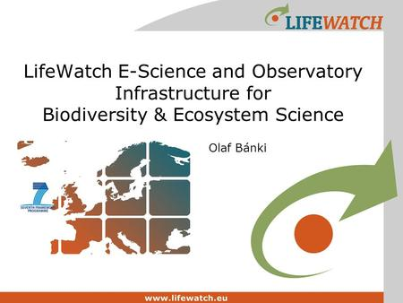 LifeWatch E-Science and Observatory Infrastructure for Biodiversity & Ecosystem Science Olaf Bánki.