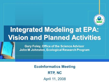Integrated Modeling at EPA: Vision and Planned Activities EcoInformatics Meeting RTP, NC April 11, 2008 Gary Foley, Office of the Science Advisor John.