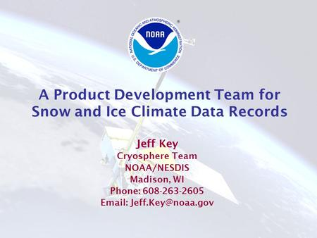 A Product Development Team for Snow and Ice Climate Data Records Jeff Key Cryosphere Team NOAA/NESDIS Madison, WI Phone: 608-263-2605