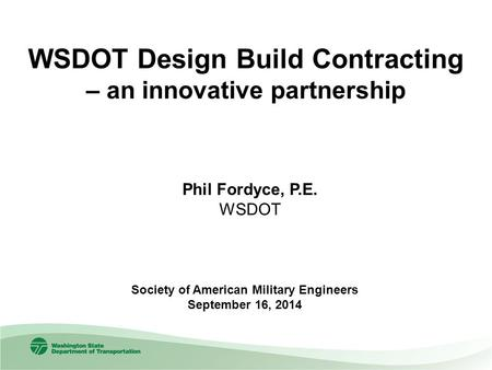 WSDOT Design Build Contracting – an innovative partnership Society of American Military Engineers September 16, 2014 Phil Fordyce, P.E. WSDOT.