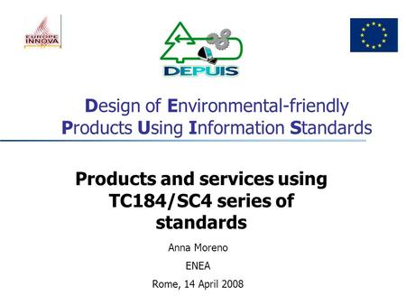 Design of Environmental-friendly Products Using Information Standards Products and services using TC184/SC4 series of standards Anna Moreno ENEA Rome,