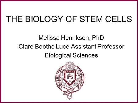 THE BIOLOGY OF STEM CELLS Melissa Henriksen, PhD Clare Boothe Luce Assistant Professor Biological Sciences.