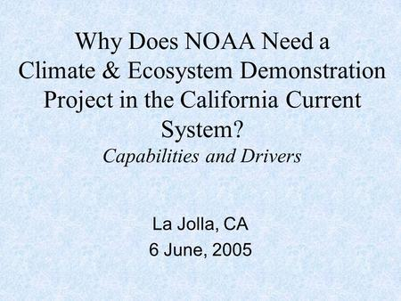 Why Does NOAA Need a Climate & Ecosystem Demonstration Project in the California Current System? Capabilities and Drivers La Jolla, CA 6 June, 2005.
