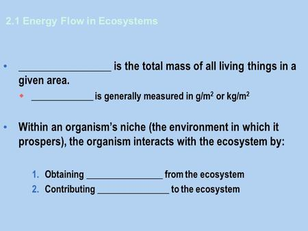2.1 Energy Flow in Ecosystems _________________ is the total mass of all living things in a given area.  _____________ is generally measured in g/m 2.