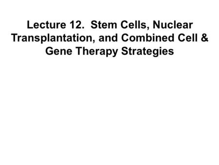 Lecture 12. Stem Cells, Nuclear Transplantation, and Combined Cell & Gene Therapy Strategies.