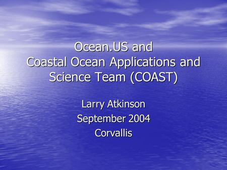 Ocean.US and Coastal Ocean Applications and Science Team (COAST) Larry Atkinson September 2004 Corvallis.