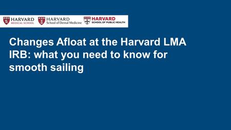 Changes Afloat at the Harvard LMA IRB: what you need to know for smooth sailing.