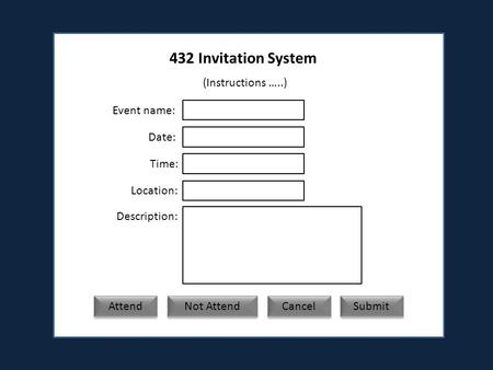 432 Invitation System (Instructions …..) Event name: Date: Time: Location: Description: Attend Not Attend Submit Cancel.