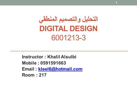 التحليل والتصميم المنطقي DIGITAL DESIGN 6001213-3 Instructor : Khalil Alsulbi Mobile : 0591591663   Room : 217.
