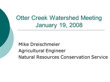 Otter Creek Watershed Meeting January 19, 2008 Mike Dreischmeier Agricultural Engineer Natural Resources Conservation Service.
