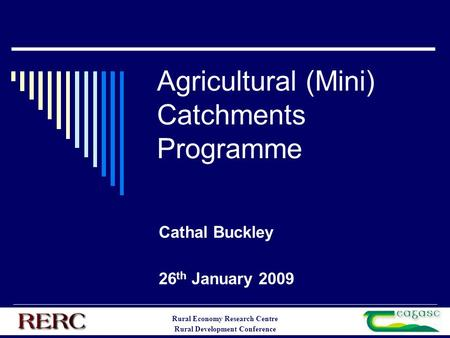 Rural Economy Research Centre Rural Development Conference Agricultural (Mini) Catchments Programme Cathal Buckley 26 th January 2009.