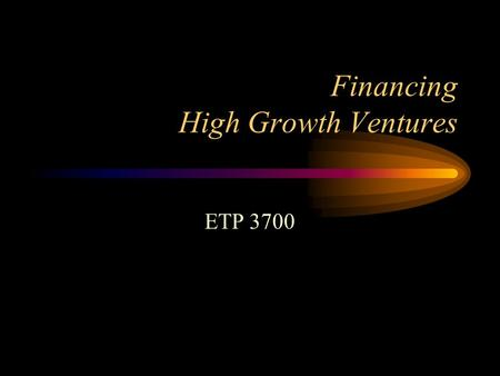 Financing High Growth Ventures ETP 3700. Courage: Risk and the Dimensions of Work Life Cycle of a Business Venture Bootstrapping Self, Friends and Family.