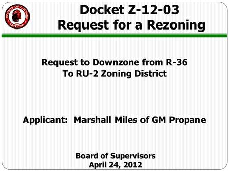 Request to Downzone from R-36 To RU-2 Zoning District Applicant: Marshall Miles of GM Propane Docket Z-12-03 Request for a Rezoning Board of Supervisors.