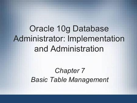 Oracle 10g Database Administrator: Implementation and Administration Chapter 7 Basic Table Management.