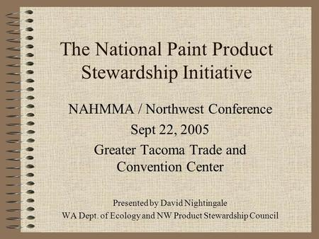 The National Paint Product Stewardship Initiative NAHMMA / Northwest Conference Sept 22, 2005 Greater Tacoma Trade and Convention Center Presented by David.