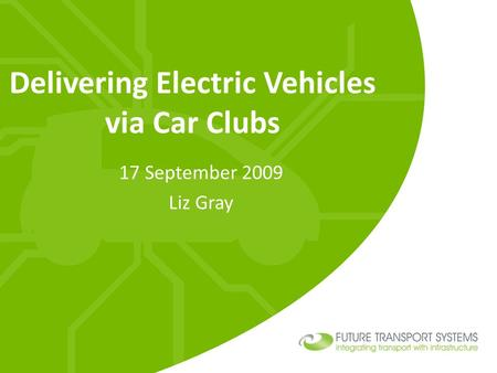 Delivering Electric Vehicles via Car Clubs 17 September 2009 Liz Gray.
