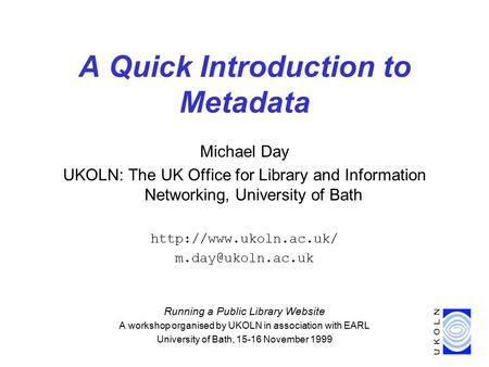 A Quick Introduction to Metadata Michael Day UKOLN: The UK Office for Library and Information Networking, University of Bath