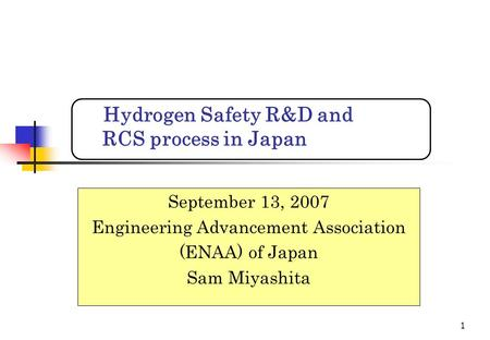 1 September 13, 2007 Engineering Advancement Association (ENAA) of Japan Sam Miyashita Hydrogen Safety R&D and RCS process in Japan.