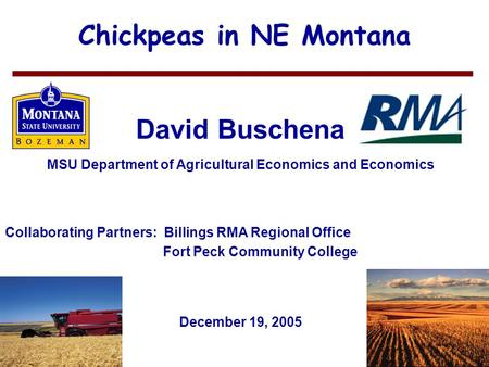 1 Chickpeas in NE Montana David Buschena MSU Department of Agricultural Economics and Economics December 19, 2005 Collaborating Partners: Billings RMA.