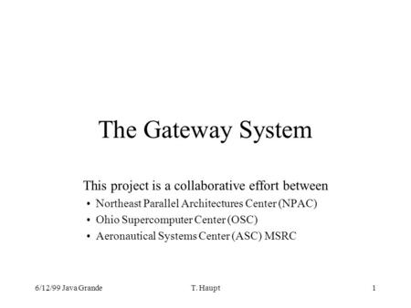6/12/99 Java GrandeT. Haupt1 The Gateway System This project is a collaborative effort between Northeast Parallel Architectures Center (NPAC) Ohio Supercomputer.