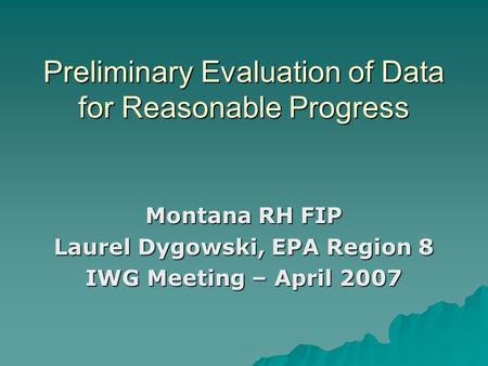 Preliminary Evaluation of Data for Reasonable Progress Montana RH FIP Laurel Dygowski, EPA Region 8 IWG Meeting – April 2007.