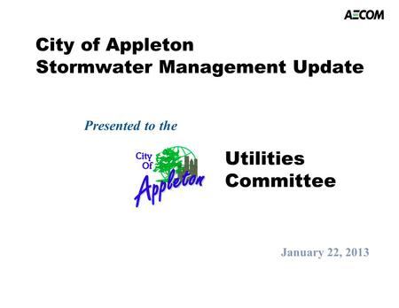 City of Appleton Stormwater Management Update Presented to the January 22, 2013 Utilities Committee.