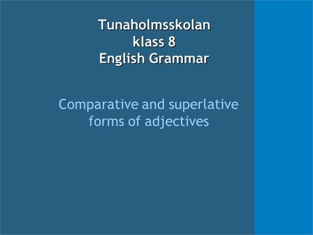 Tunaholmsskolan klass 8 English Grammar Comparative and superlative forms of adjectives.