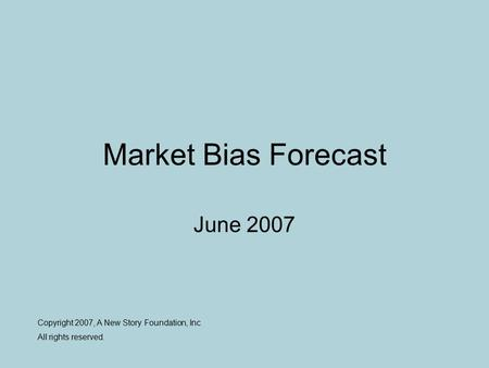 Market Bias Forecast June 2007 Copyright 2007, A New Story Foundation, Inc All rights reserved.