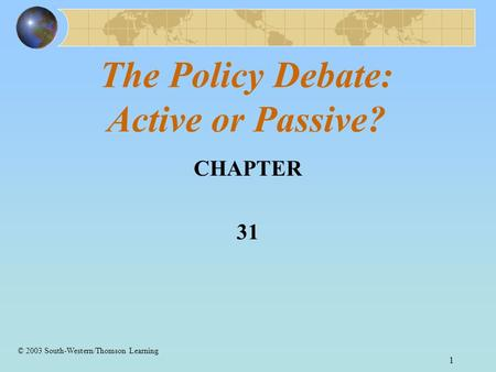 1 The Policy Debate: Active or Passive? CHAPTER 31 © 2003 South-Western/Thomson Learning.