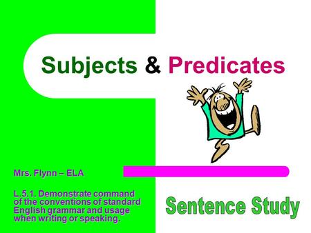 Subjects & Predicates Sentence Study Mrs. Flynn – ELA