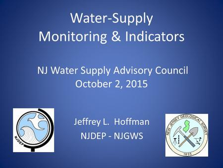 Water-Supply Monitoring & Indicators NJ Water Supply Advisory Council October 2, 2015 Jeffrey L. Hoffman NJDEP - NJGWS.