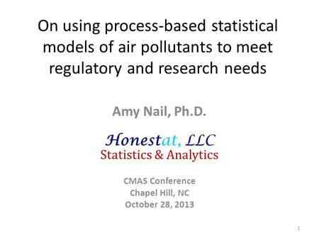 On using process-based statistical models of air pollutants to meet regulatory and research needs Amy Nail, Ph.D. Honestat, LLC Statistics & Analytics.