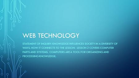 WEB TECHNOLOGY STATEMENT OF INQUIRY: KNOWLEDGE INFLUENCES SOCIETY IN A DIVERSITY OF WAYS. HOW IT CONNECTS TO THE LESSON: LESSON 2 COVERS COMPUTER PARTS.