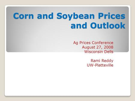 Corn and Soybean Prices and Outlook Ag Prices Conference August 27, 2008 Wisconsin Dells Rami Reddy UW-Platteville.