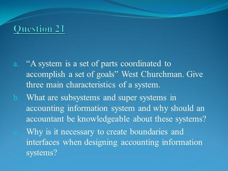 "Question 21 ""A system is a set of parts coordinated to accomplish a set of goals"" West Churchman. Give three main characteristics of a system. What are."