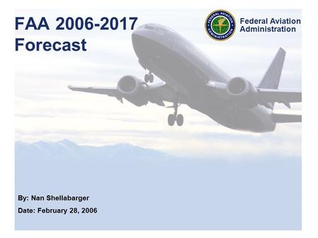 By: Nan Shellabarger Date: February 28, 2006 Federal Aviation Administration FAA 2006-2017 Forecast.