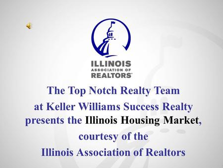 The Top Notch Realty Team at Keller Williams Success Realty presents the Illinois Housing Market, courtesy of the Illinois Association of Realtors.