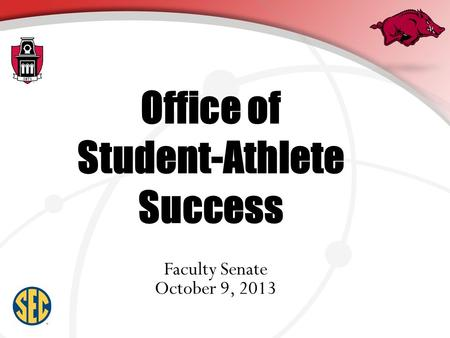 Office of Student-Athlete Success Faculty Senate October 9, 2013.