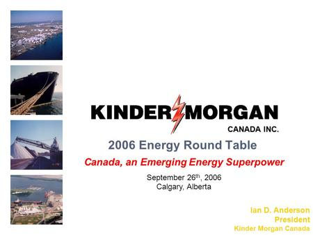 2006 Energy Round Table Canada, an Emerging Energy Superpower September 26 th, 2006 Calgary, Alberta Ian D. Anderson President Kinder Morgan Canada CANADA.