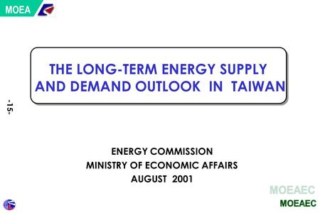 THE LONG-TERM ENERGY SUPPLY AND DEMAND OUTLOOK IN TAIWAN ENERGY COMMISSION MINISTRY OF ECONOMIC AFFAIRS AUGUST 2001 MOEA -15-