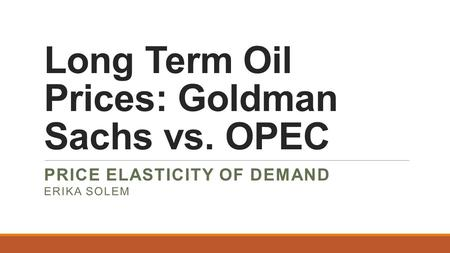 Long Term Oil Prices: Goldman Sachs vs. OPEC PRICE ELASTICITY OF DEMAND ERIKA SOLEM.