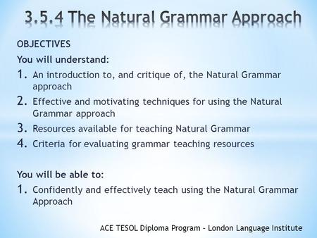 ACE TESOL Diploma Program – London Language Institute OBJECTIVES You will understand: 1. An introduction to, and critique of, the Natural Grammar approach.