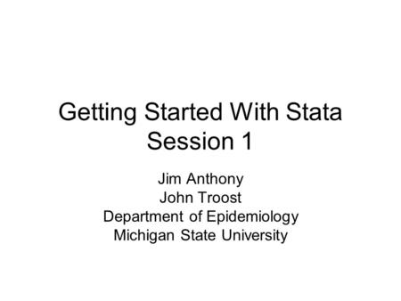 Getting Started With Stata Session 1 Jim Anthony John Troost Department of Epidemiology Michigan State University.