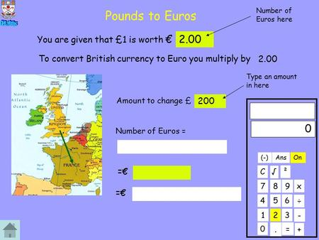 Pounds to Euros 0 123 456 789 C. ÷ x 0 + On ² - Ans = √ (-) You are given that £1 is worth €2.00 To convert British currency to Euro you multiply by 2.00.