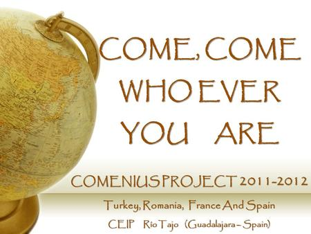 COME, COME WHO EVER YOU ARE COMENIUS PROJECT 2011-2012 Turkey, Romania, France And Spain CEIP Río Tajo (Guadalajara – Spain)