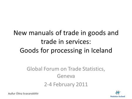 New manuals of trade in goods and trade in services: Goods for processing in Iceland Global Forum on Trade Statistics, Geneva 2-4 February 2011 Auður Ólína.