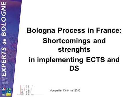 Montpellier 13-14 mai 2010 Bologna Process in France: Shortcomings and strenghts in implementing ECTS and DS.