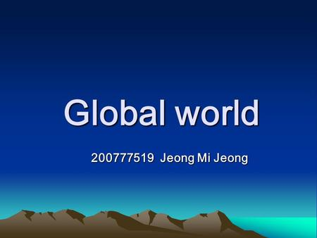 Global world Global world 200777519 Jeong Mi Jeong 200777519 Jeong Mi Jeong.