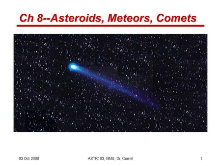 03 Oct 2000ASTR103, GMU, Dr. Correll1 Ch 8--Asteroids, Meteors, Comets.
