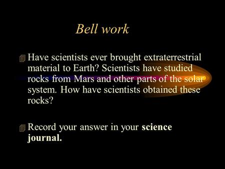 Bell work  Have scientists ever brought extraterrestrial material to Earth? Scientists have studied rocks from Mars and other parts of the solar system.